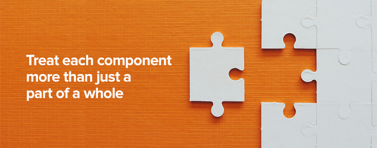 Treat each component more than just a part of a whole