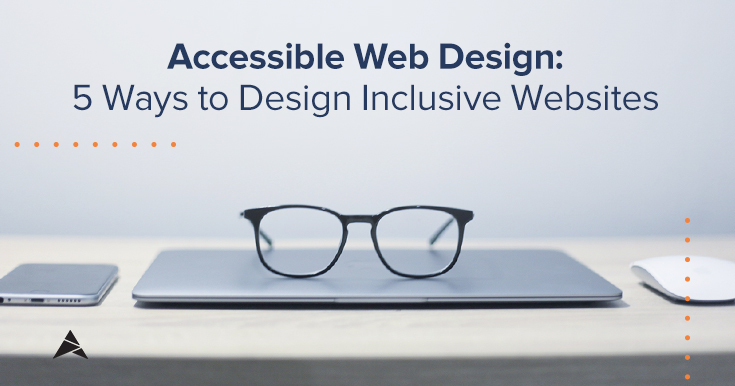 Accessible Web Design: 5 Ways to Design Inclusive Websites