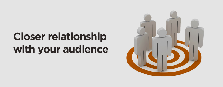 closer relationship with your audience